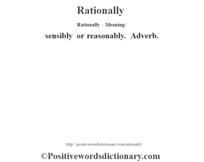 Rationally - Meaning:   sensibly or reasonably. Adverb.