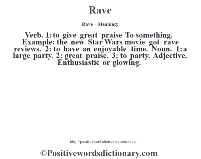 Rave - Meaning:   Verb. 1: to give great praise To something. Example: the new Star Wars movie got rave reviews. 2: to have an enjoyable time. Noun. 1: a large party. 2: great praise. 3: to party. Adjective. Enthusiastic or glowing.