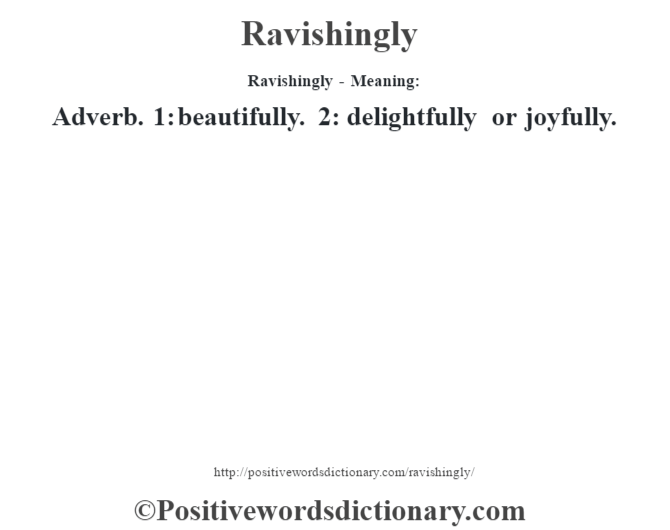 Ravishingly - Meaning:   Adverb. 1: beautifully. 2: delightfully or joyfully.