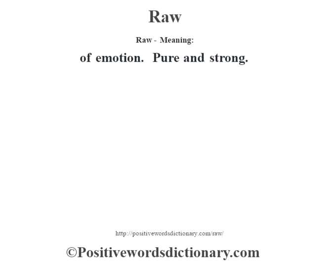 Raw - Meaning:   of emotion. Pure and strong.