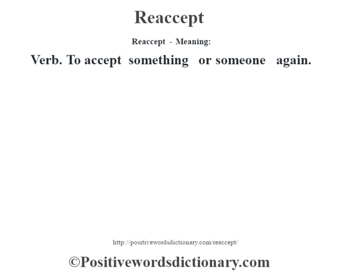 Reaccept - Meaning:   Verb. To accept something or someone again.