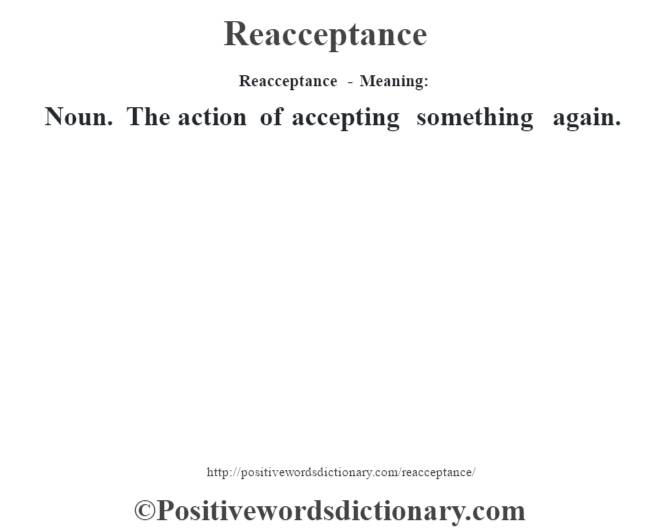 Reacceptance - Meaning:   Noun. The action of accepting something again.