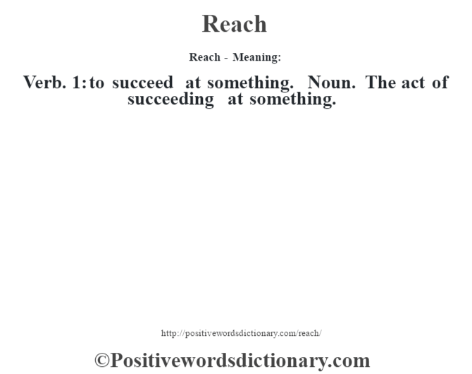 Reach - Meaning:   Verb. 1: to succeed at something. Noun. The act of succeeding at something.