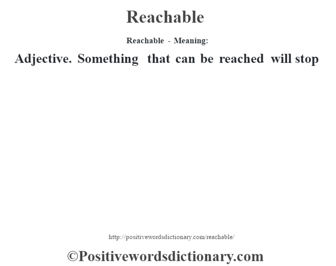 Reachable - Meaning:   Adjective. Something that can be reached will stop