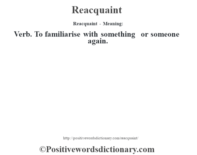 Reacquaint - Meaning:   Verb. To familiarise with something or someone again.