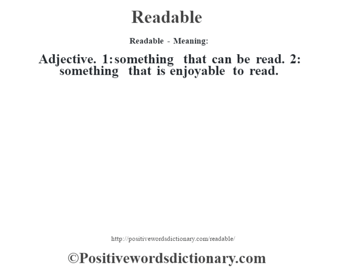 Readable - Meaning:   Adjective. 1: something that can be read. 2: something that is enjoyable to read.