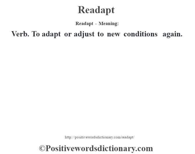 Readapt - Meaning:   Verb. To adapt or adjust to new conditions again.