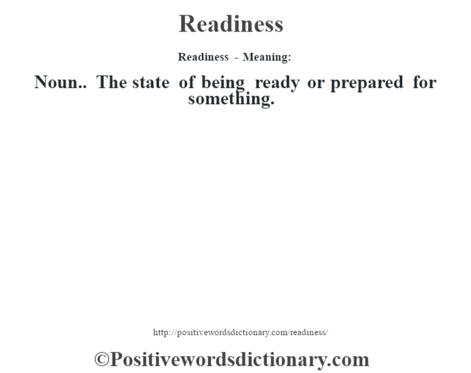 Readiness - Meaning:   Noun.. The state of being ready or prepared for something.