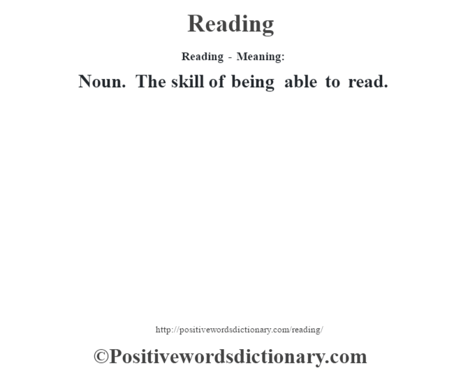 Reading - Meaning:   Noun. The skill of being able to read.