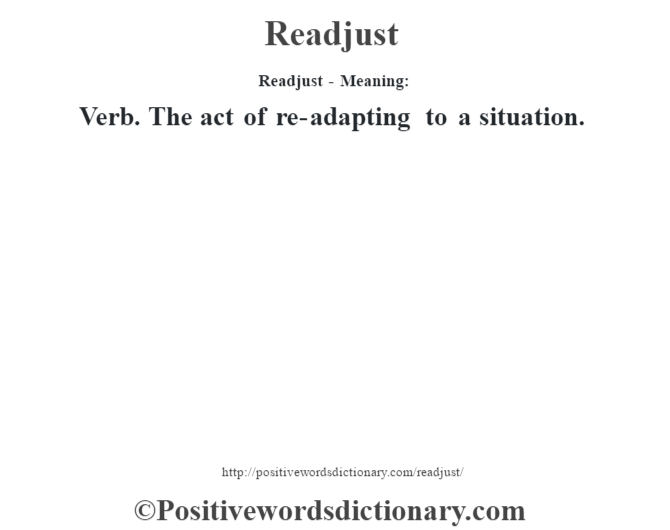 Readjust - Meaning:   Verb. The act of re-adapting to a situation.