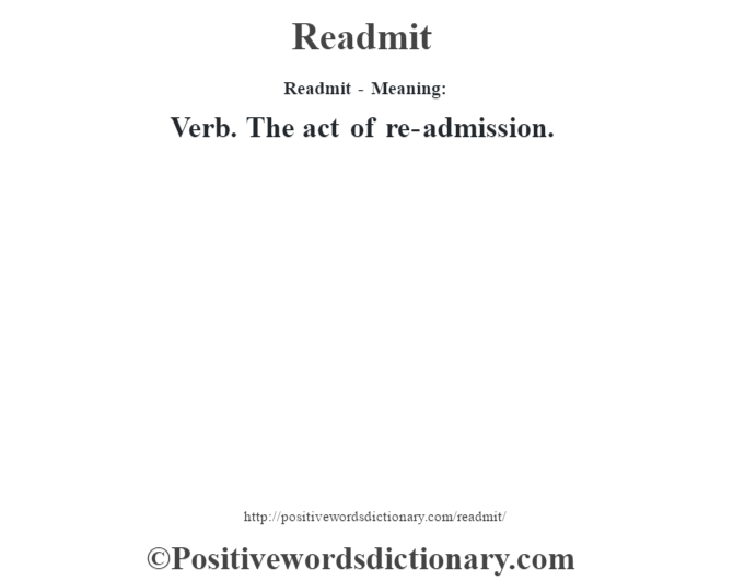 Readmit - Meaning:   Verb. The act of re-admission.