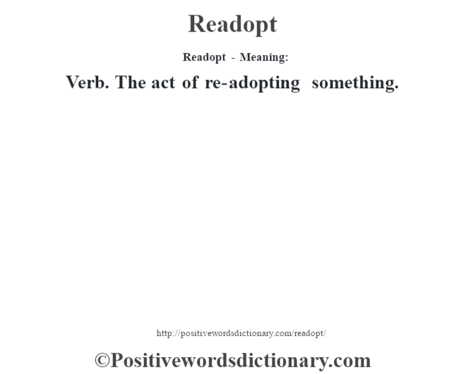 Readopt - Meaning:   Verb. The act of re-adopting something.