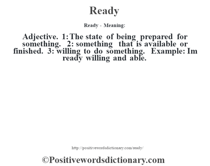 Ready - Meaning:   Adjective. 1: The state of being prepared for something. 2: something that is available or finished. 3: willing to do something. Example: I'm ready willing and able.