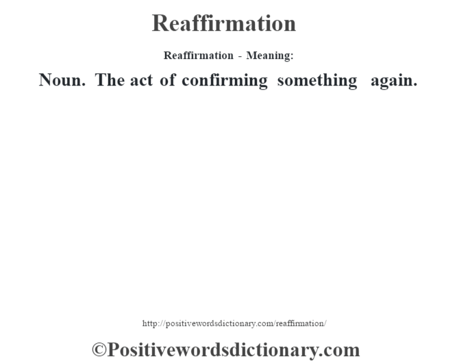 Reaffirmation - Meaning:   Noun. The act of confirming something again.