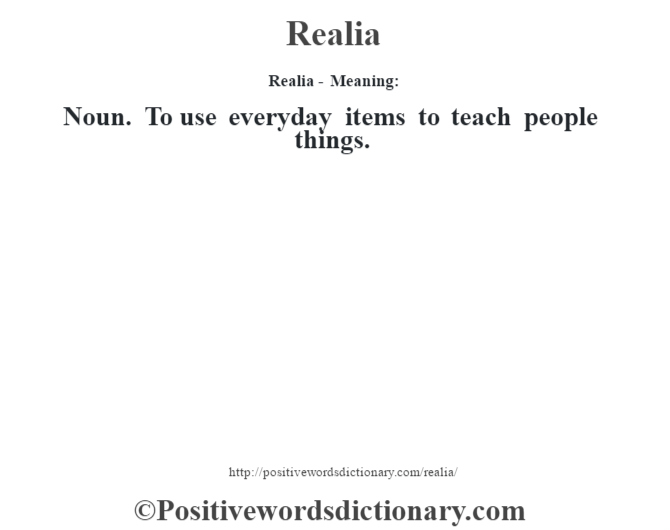 Realia - Meaning:   Noun. To use everyday items to teach people things.