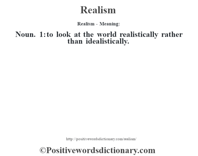 Realism - Meaning:   Noun. 1: to look at the world realistically rather than idealistically.
