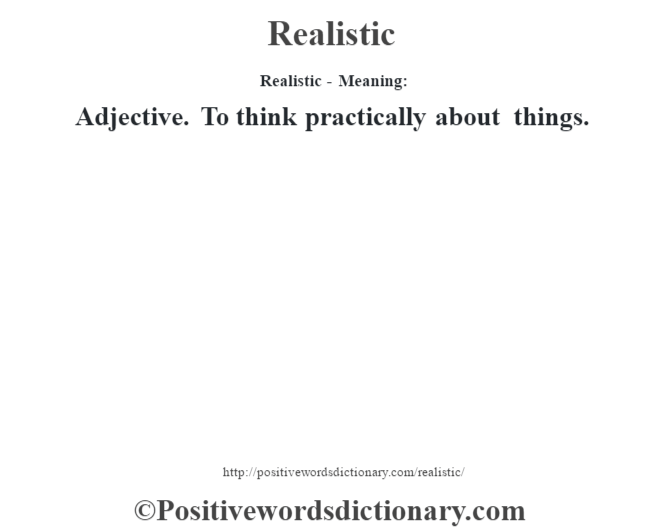 Realistic - Meaning:   Adjective. To think practically about things.