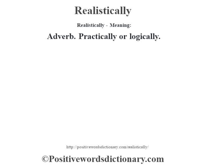 Realistically - Meaning:   Adverb. Practically or logically.