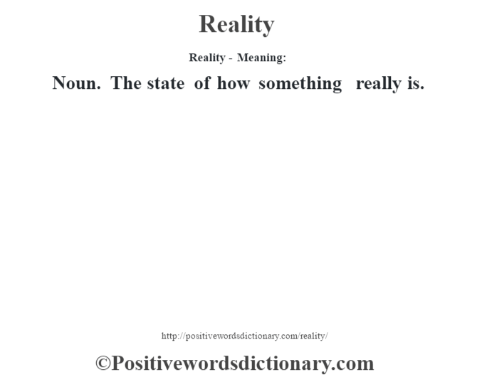 Reality - Meaning:   Noun. The state of how something really is.