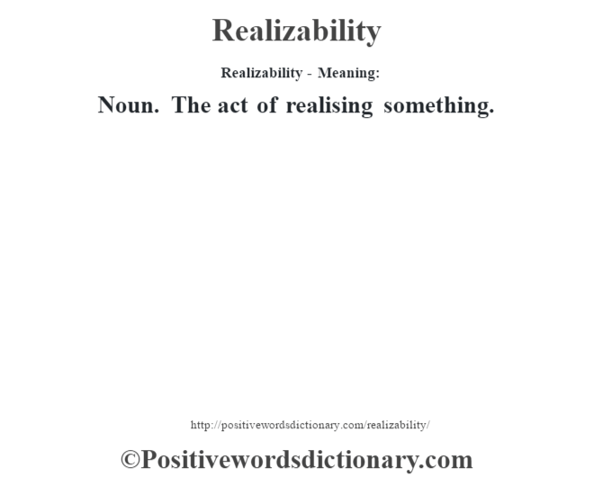 Realizability - Meaning:   Noun. The act of realising something.