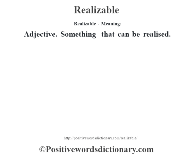 Realizable - Meaning:   Adjective. Something that can be realised.