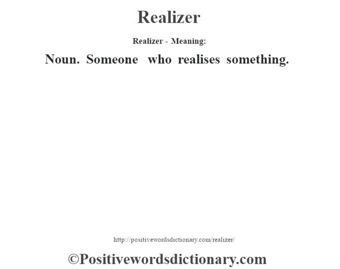 Realizer - Meaning:   Noun. Someone who realises something.