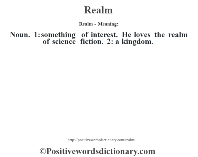 Realm - Meaning:   Noun. 1: something of interest. He loves the realm of science fiction. 2: a kingdom.