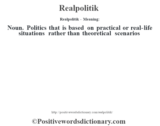 Realpolitik - Meaning:   Noun. Politics that is based on practical or real-life situations rather than theoretical scenarios