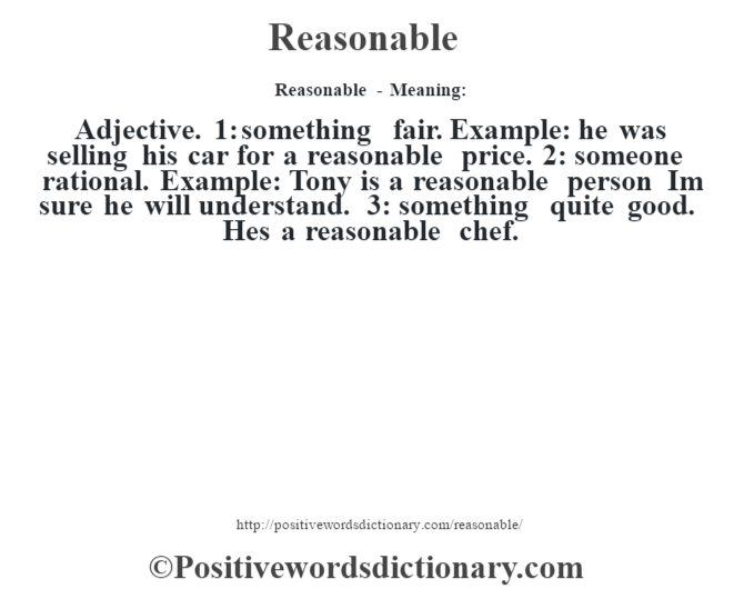Reasonable - Meaning:   Adjective. 1: something fair. Example: he was selling his car for a reasonable price. 2: someone rational. Example: Tony is a reasonable person I'm sure he will understand. 3: something quite good. He's a reasonable chef.