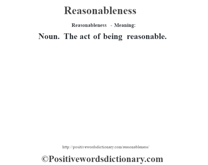 Reasonableness - Meaning:   Noun. The act of being reasonable.