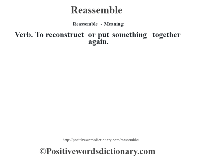 Reassemble - Meaning:   Verb. To reconstruct or put something together again.