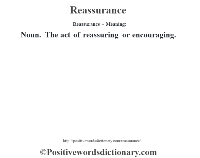 Reassurance - Meaning:   Noun. The act of reassuring or encouraging.
