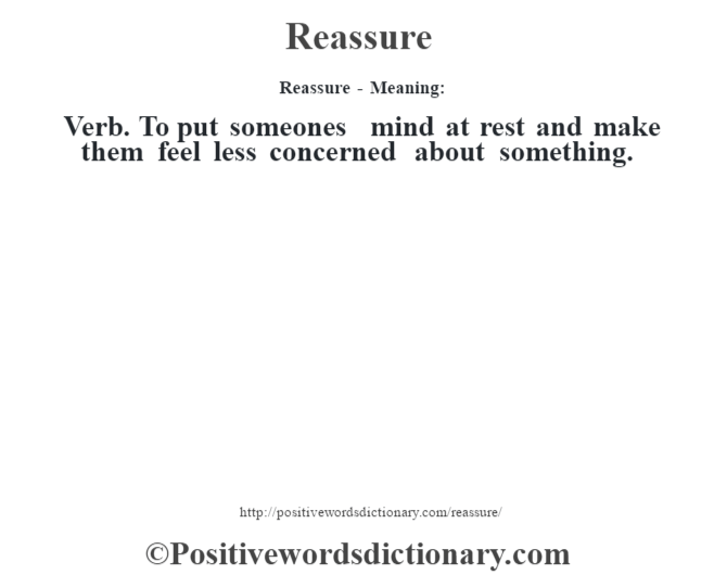 Reassure - Meaning:   Verb. To put someone's mind at rest and make them feel less concerned about something.