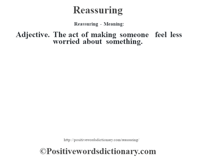 Reassuring - Meaning:   Adjective. The act of making someone feel less worried about something.