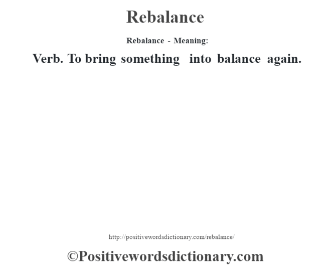 Rebalance - Meaning:   Verb. To bring something into balance again.