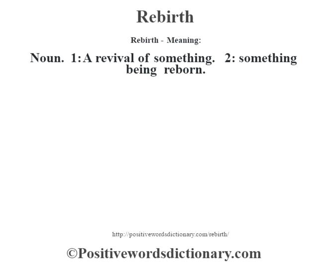 Rebirth - Meaning:   Noun. 1: A revival of something. 2: something being reborn.