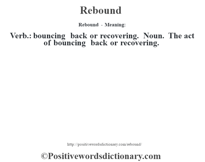 Rebound - Meaning:   Verb.: bouncing back or recovering. Noun. The act of bouncing back or recovering.