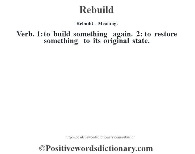Rebuild - Meaning:   Verb. 1: to build something again. 2: to restore something to its original state.