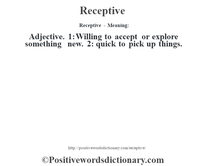 Receptive - Meaning:   Adjective. 1: Willing to accept or explore something new. 2: quick to pick up things.