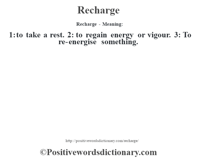 Recharge - Meaning:   1: to take a rest. 2: to regain energy or vigour. 3: To re-energise something.