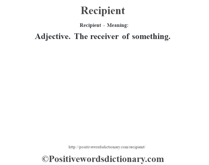 Recipient - Meaning:   Adjective.  The receiver of something.