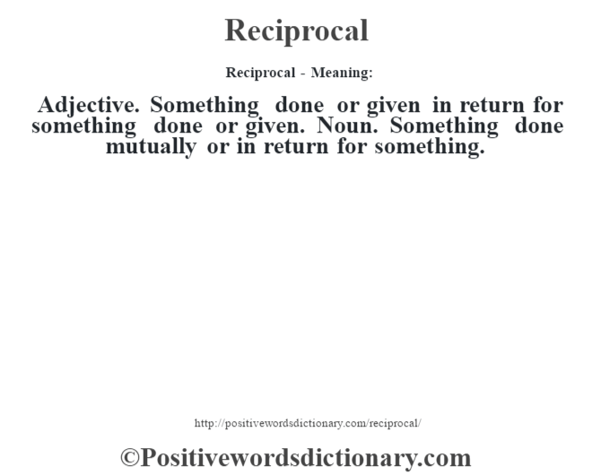 Reciprocal - Meaning:   Adjective. Something done or given in return for something done or given. Noun. Something done mutually or in return for something.