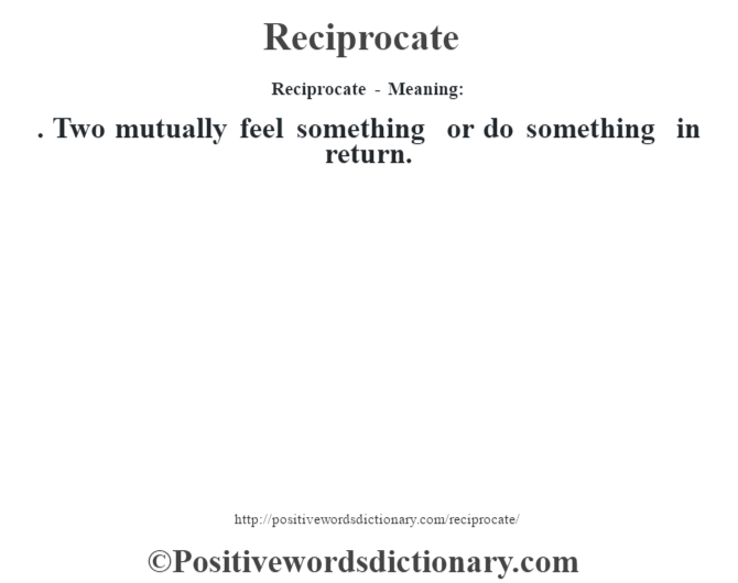 Reciprocate - Meaning:   . Two mutually feel something or do something in return.