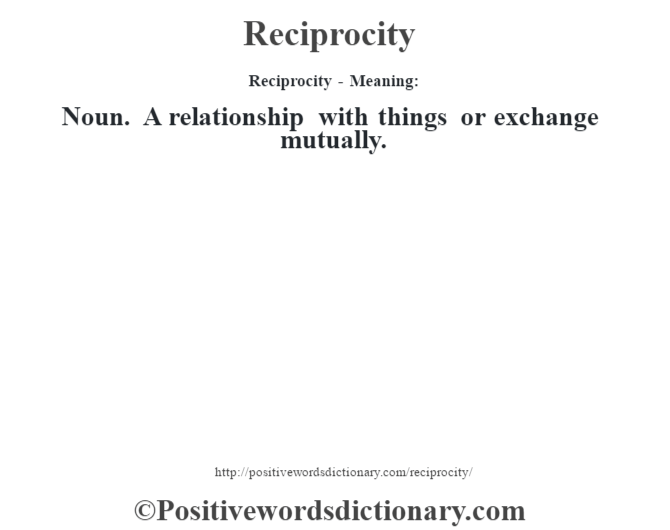 Reciprocity - Meaning:   Noun. A relationship with things or exchange mutually.
