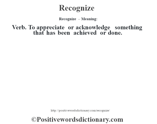 Recognize - Meaning:   Verb. To appreciate or acknowledge something that has been achieved or done.