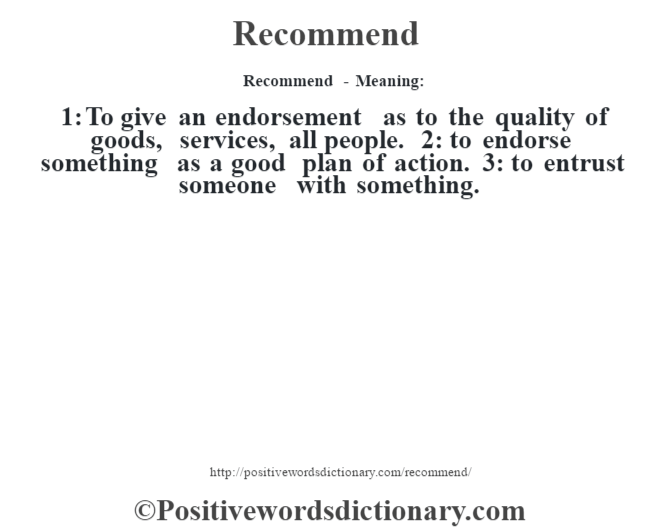 Recommend - Meaning:   1: To give an endorsement as to the quality of goods, services, all people. 2: to endorse something as a good plan of action. 3: to entrust someone with something.