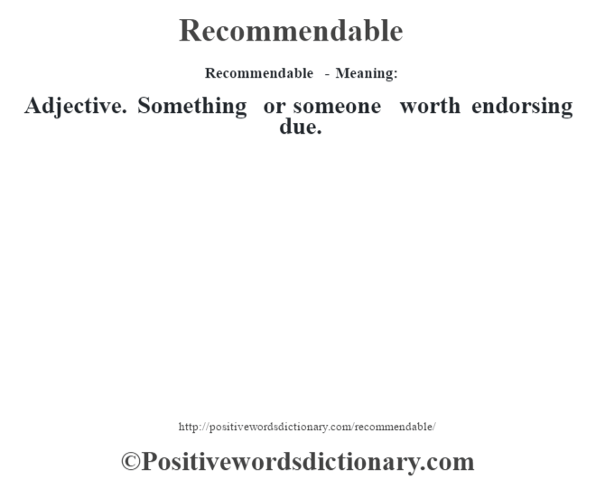 Recommendable - Meaning:   Adjective. Something or someone worth endorsing due.
