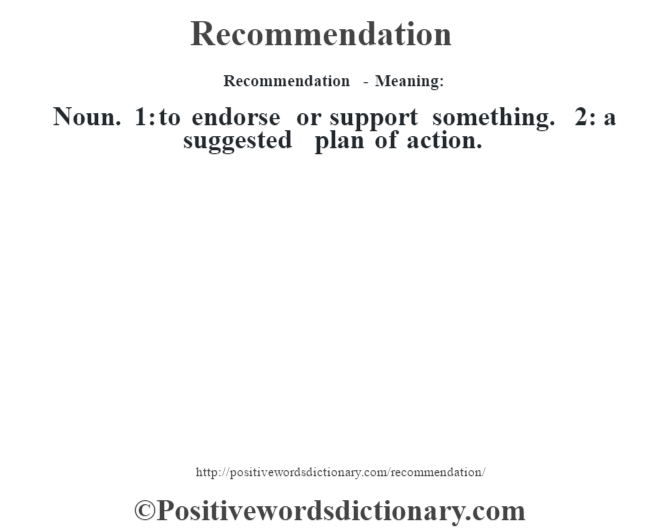 Recommendation - Meaning:   Noun. 1: to endorse or support something. 2: a suggested plan of action.