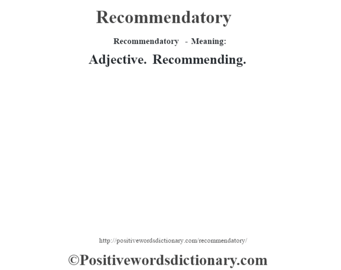 Recommendatory - Meaning:   Adjective. Recommending.