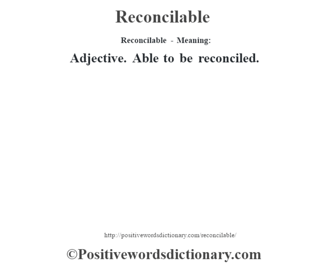 Reconcilable - Meaning:   Adjective. Able to be reconciled.